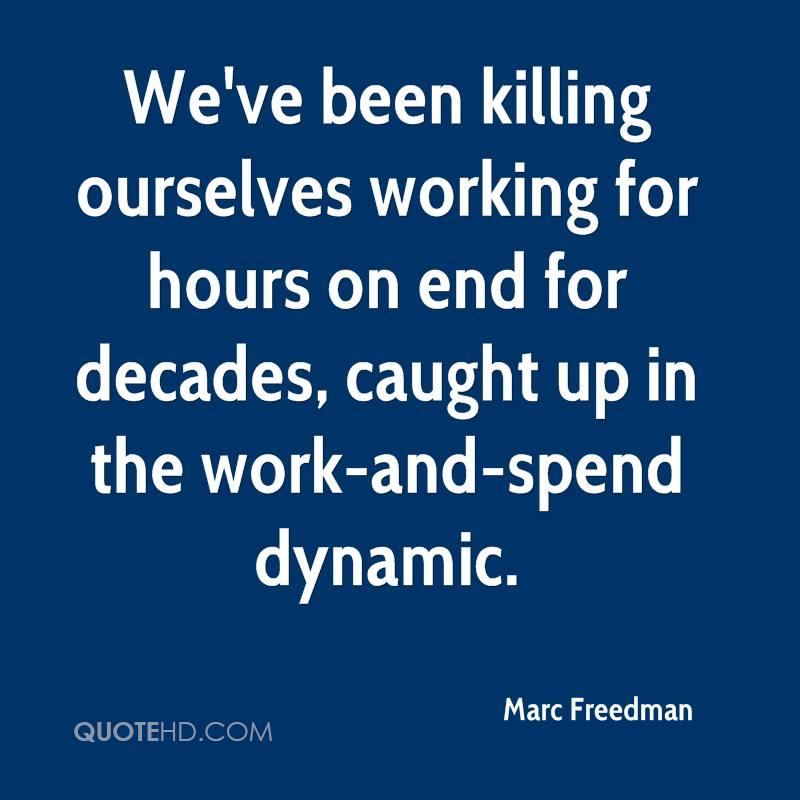 We've been killing ourselves working for hours on end for decades, caught up in the work-and-spend dynamic.