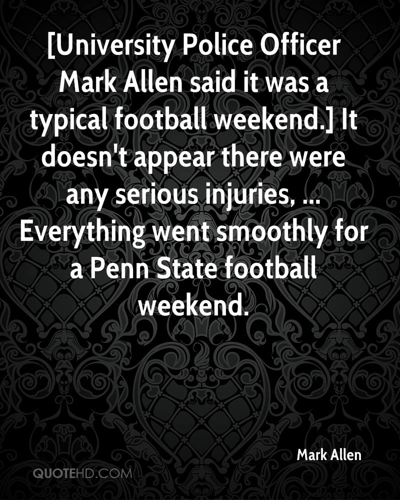 [University Police Officer Mark Allen said it was a typical football weekend.] It doesn't appear there were any serious injuries, ... Everything went smoothly for a Penn State football weekend.