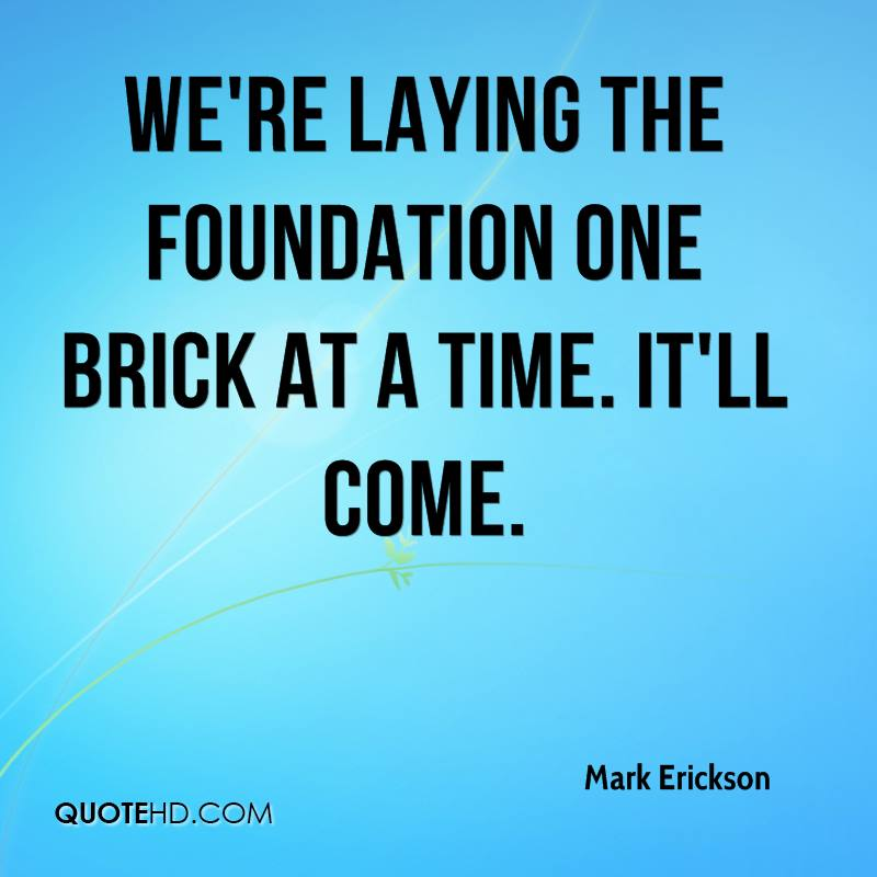 We're laying the foundation one brick at a time. It'll come.