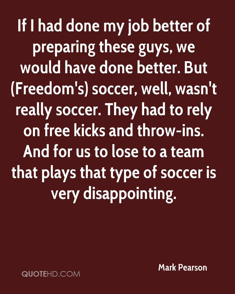 If I had done my job better of preparing these guys, we would have done better. But (Freedom's) soccer, well, wasn't really soccer. They had to rely on free kicks and throw-ins. And for us to lose to a team that plays that type of soccer is very disappointing.