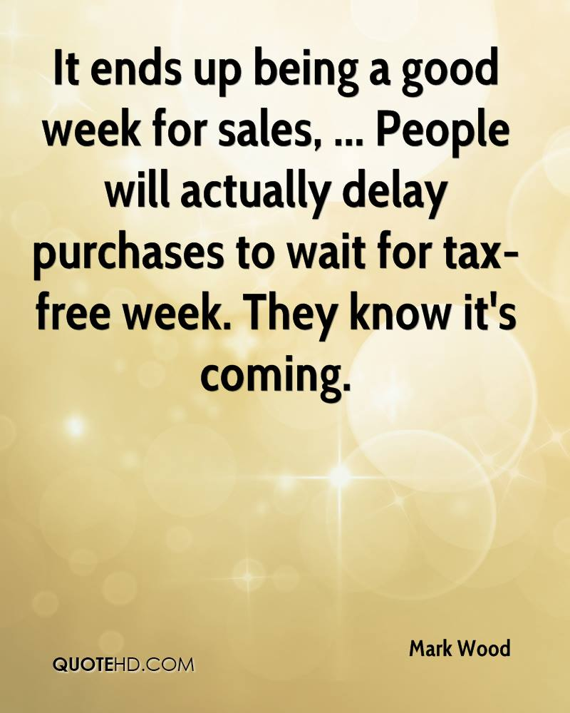 It ends up being a good week for sales, ... People will actually delay purchases to wait for tax-free week. They know it's coming.