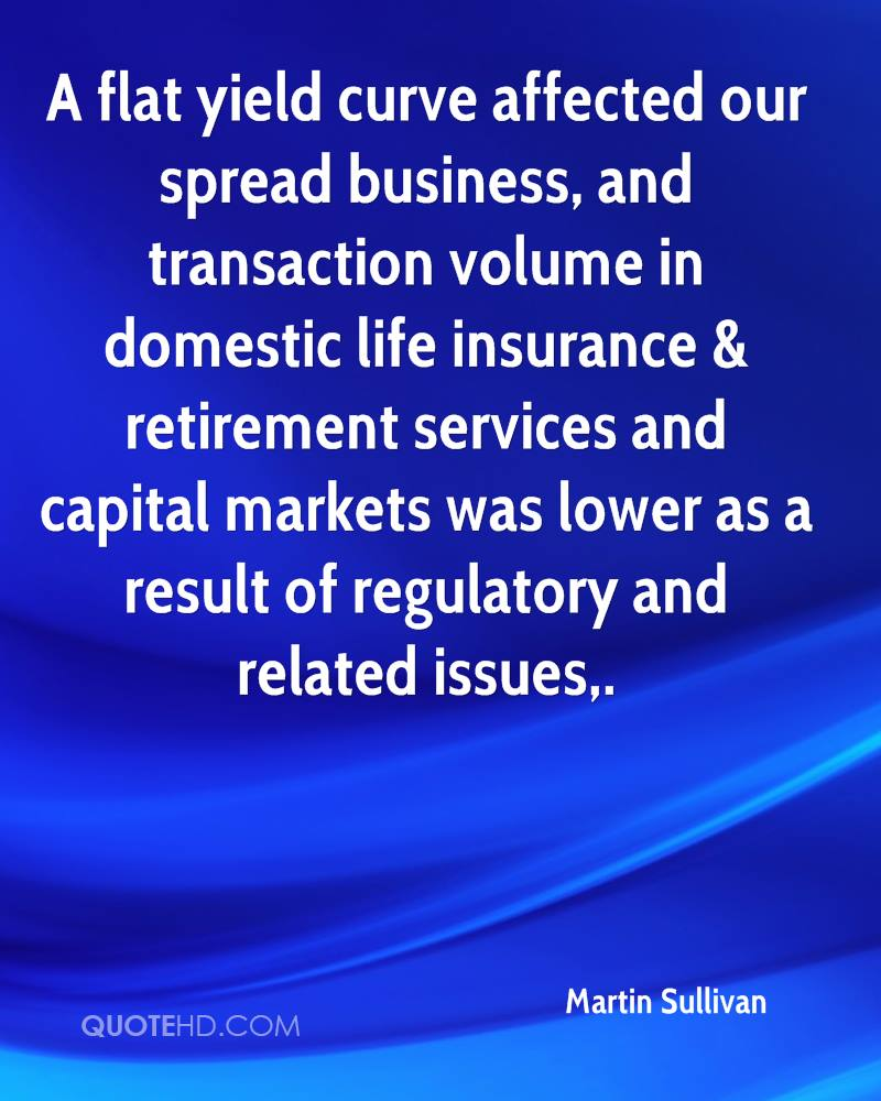 A flat yield curve affected our spread business, and transaction volume in domestic life insurance & retirement services and capital markets was lower as a result of regulatory and related issues.