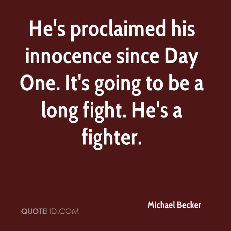 He's proclaimed his innocence since Day One. It's going to be a long fight. He's a fighter.