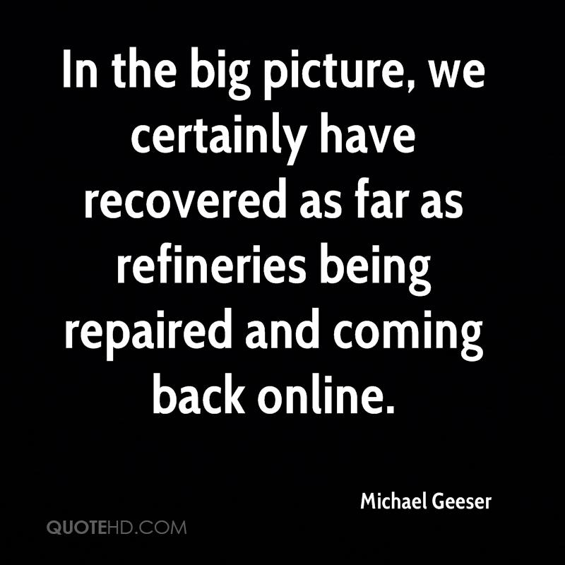 In the big picture, we certainly have recovered as far as refineries being repaired and coming back online.