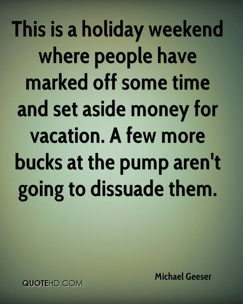 This is a holiday weekend where people have marked off some time and set aside money for vacation. A few more bucks at the pump aren't going to dissuade them.