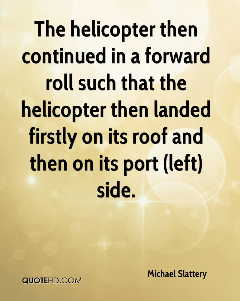 The helicopter then continued in a forward roll such that the helicopter then landed firstly on its roof and then on its port (left) side.