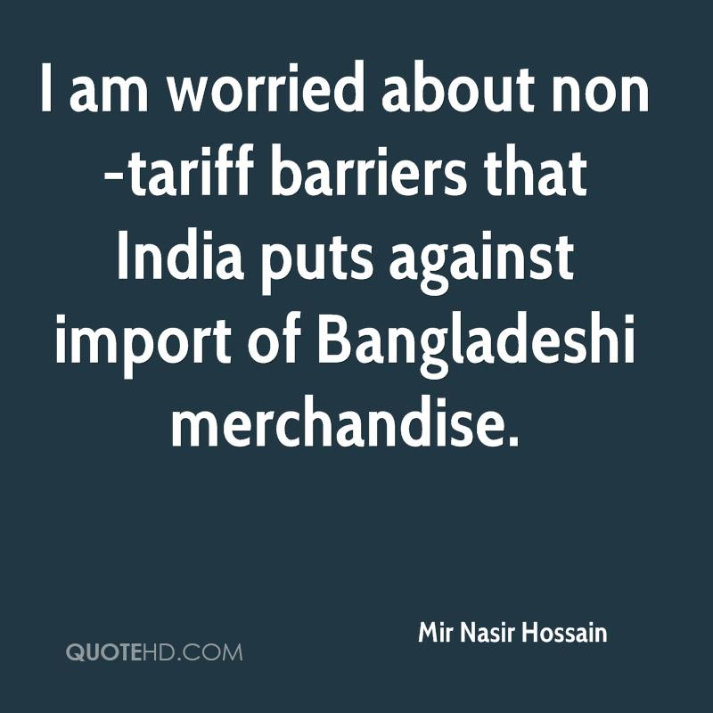 I am worried about non-tariff barriers that India puts against import of Bangladeshi merchandise.