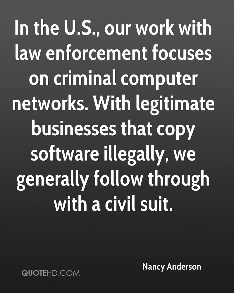In the U.S., our work with law enforcement focuses on criminal computer networks. With legitimate businesses that copy software illegally, we generally follow through with a civil suit.