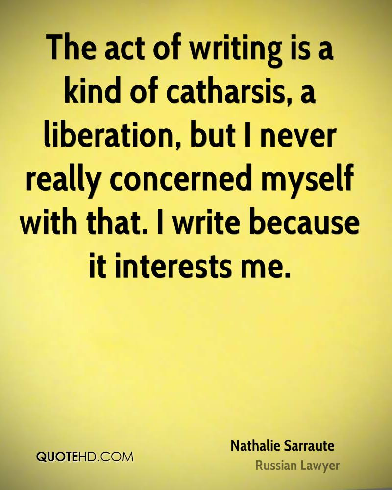 The act of writing is a kind of catharsis, a liberation, but I never really concerned myself with that. I write because it interests me.