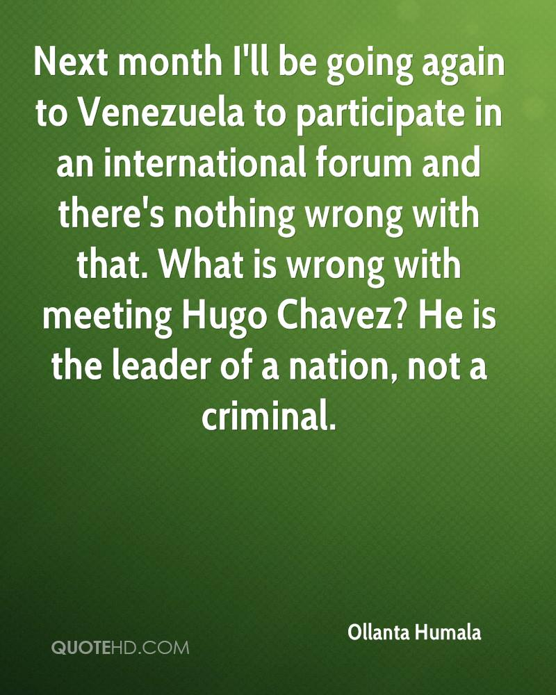 Next month I'll be going again to Venezuela to participate in an international forum and there's nothing wrong with that. What is wrong with meeting Hugo Chavez? He is the leader of a nation, not a criminal.