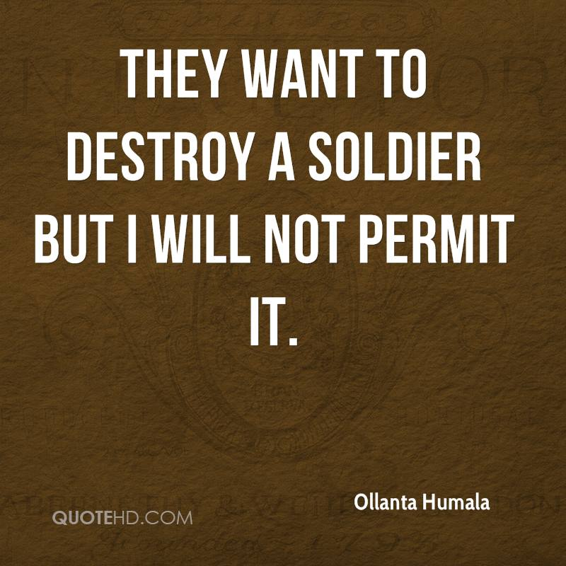 They want to destroy a soldier but I will not permit it.