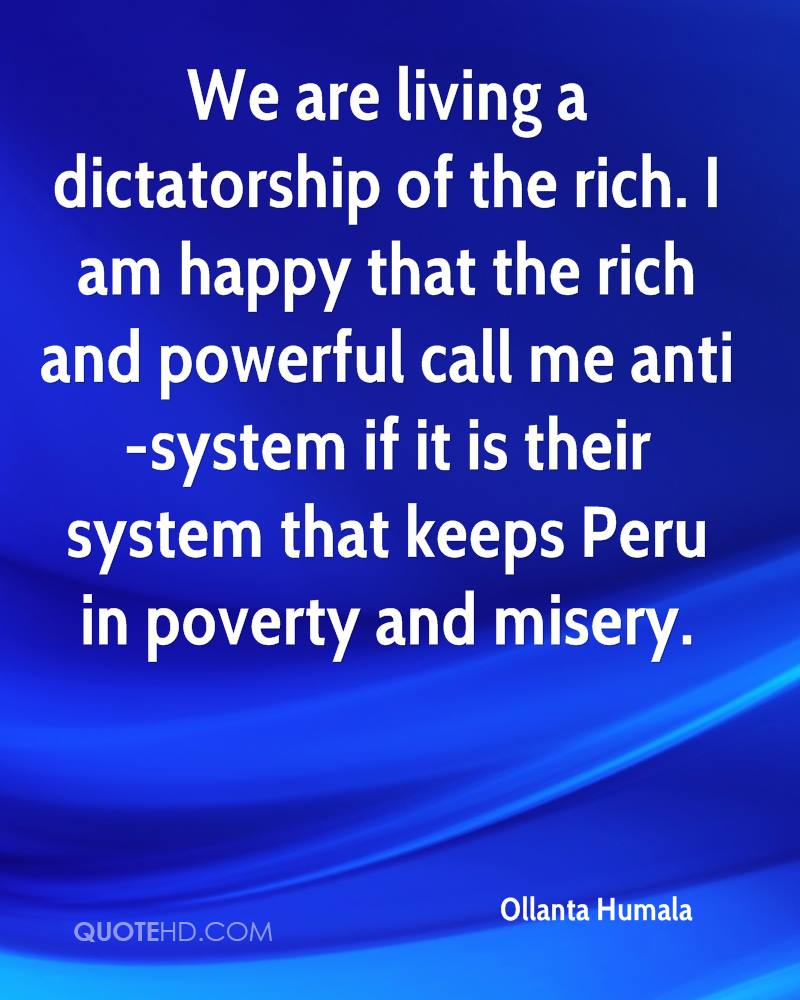 We are living a dictatorship of the rich. I am happy that the rich and powerful call me anti-system if it is their system that keeps Peru in poverty and misery.