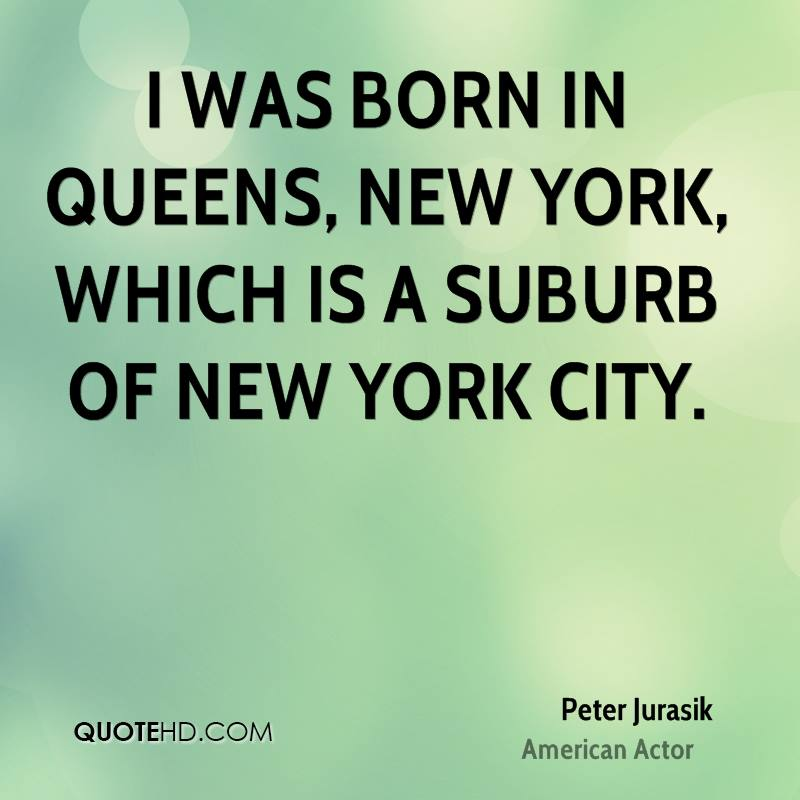 I was born in Queens, New York, which is a suburb of New York City.