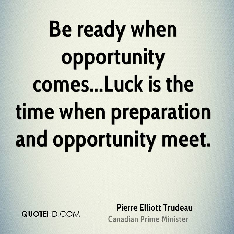 Be ready when opportunity comes...Luck is the time when preparation and opportunity meet.