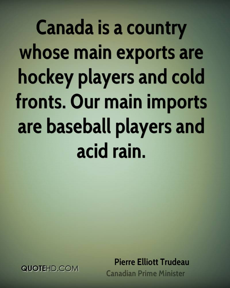 Canada is a country whose main exports are hockey players and cold fronts. Our main imports are baseball players and acid rain.