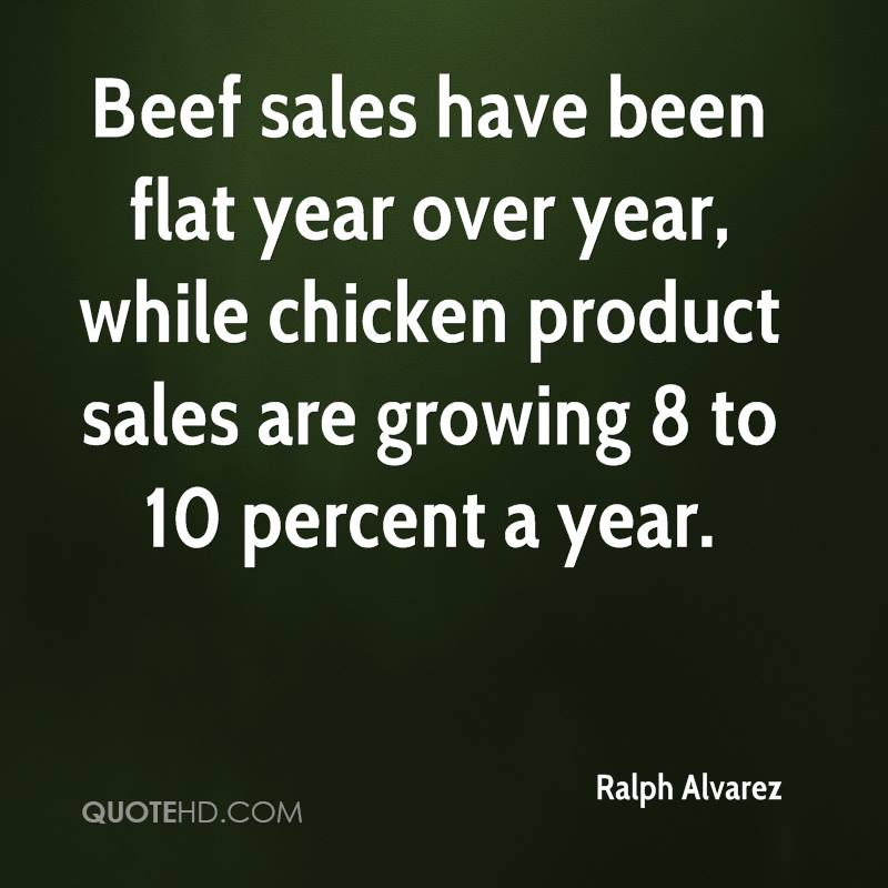 Beef sales have been flat year over year, while chicken product sales are growing 8 to 10 percent a year.