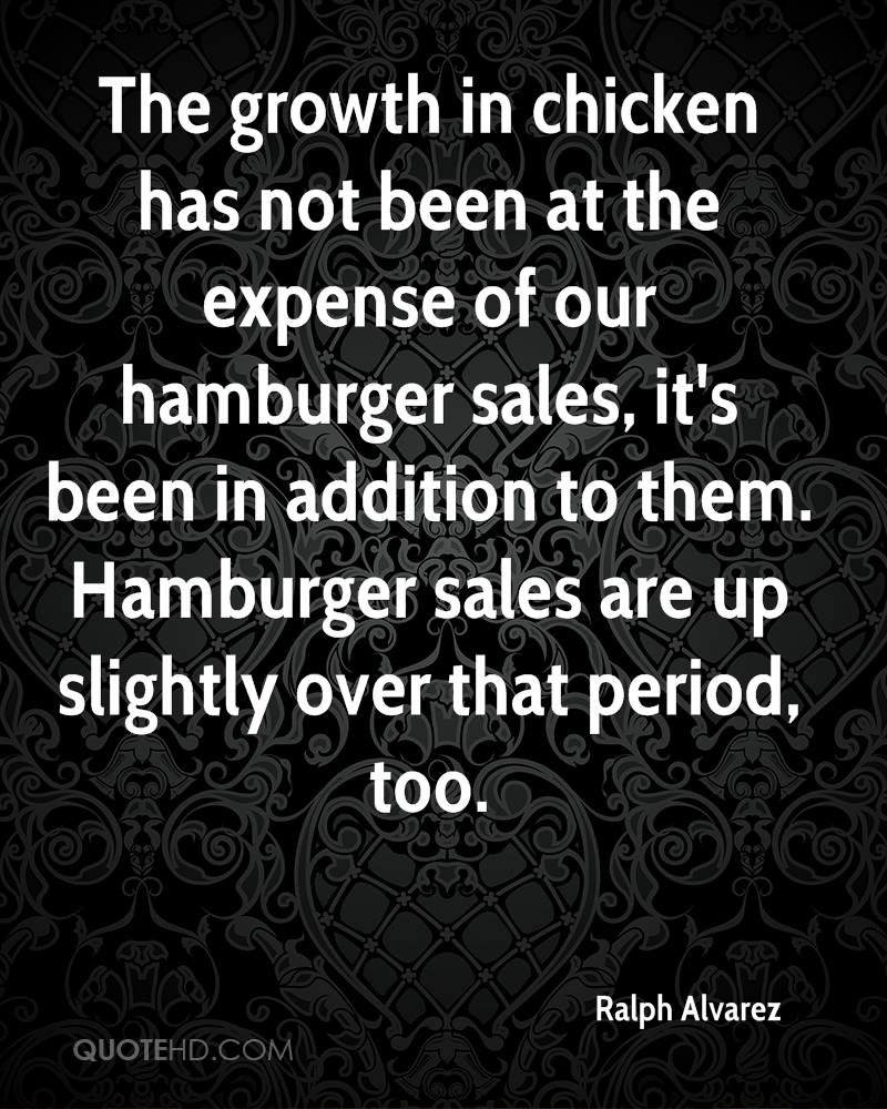 The growth in chicken has not been at the expense of our hamburger sales, it's been in addition to them. Hamburger sales are up slightly over that period, too.