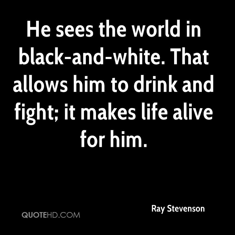 He sees the world in black-and-white. That allows him to drink and fight; it makes life alive for him.