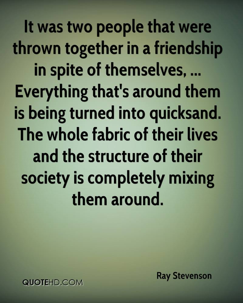 It was two people that were thrown together in a friendship in spite of themselves, ... Everything that's around them is being turned into quicksand. The whole fabric of their lives and the structure of their society is completely mixing them around.