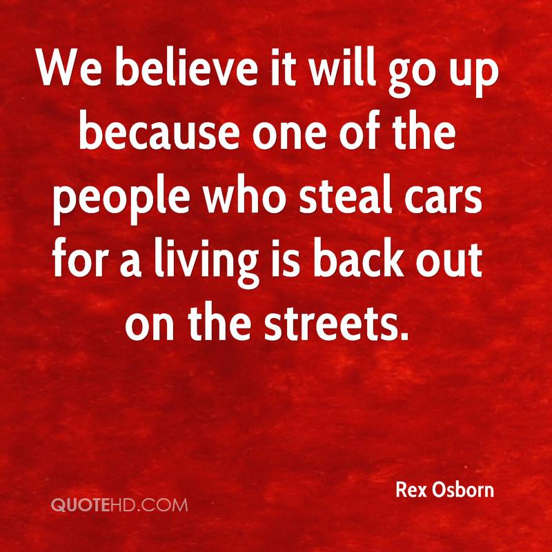 We believe it will go up because one of the people who steal cars for a living is back out on the streets.
