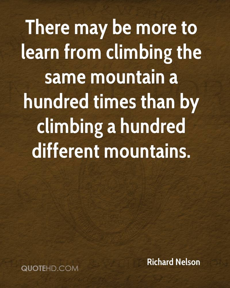 There may be more to learn from climbing the same mountain a hundred times than by climbing a hundred different mountains.