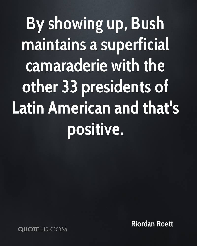 By showing up, Bush maintains a superficial camaraderie with the other 33 presidents of Latin American and that's positive.