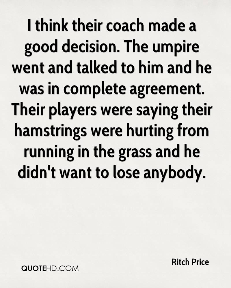 I think their coach made a good decision. The umpire went and talked to him and he was in complete agreement. Their players were saying their hamstrings were hurting from running in the grass and he didn't want to lose anybody.