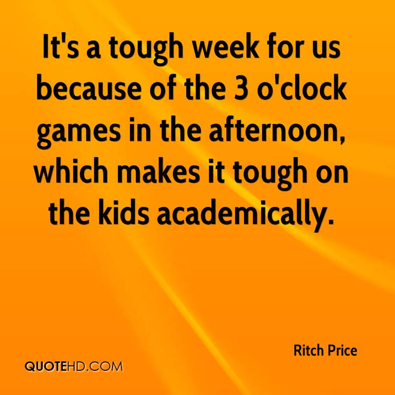 It's a tough week for us because of the 3 o'clock games in the afternoon, which makes it tough on the kids academically.