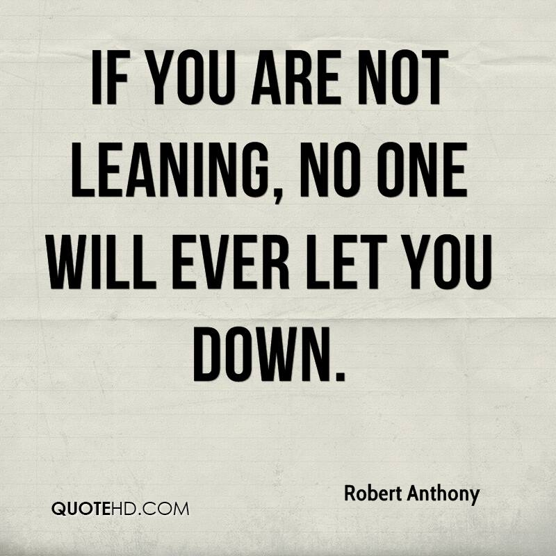 If you are not leaning, no one will ever let you down.