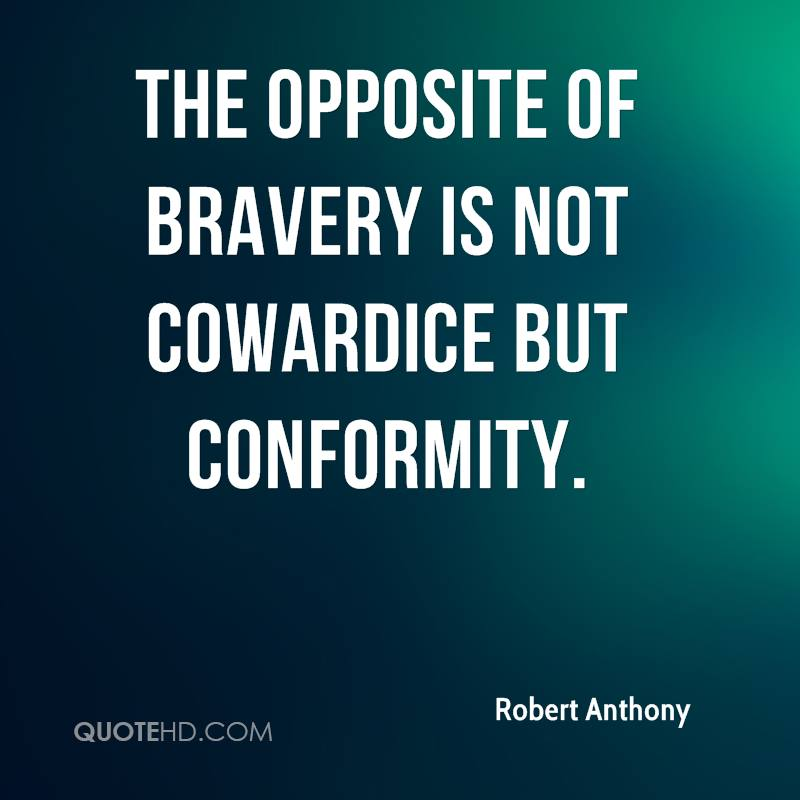 The opposite of bravery is not cowardice but conformity.