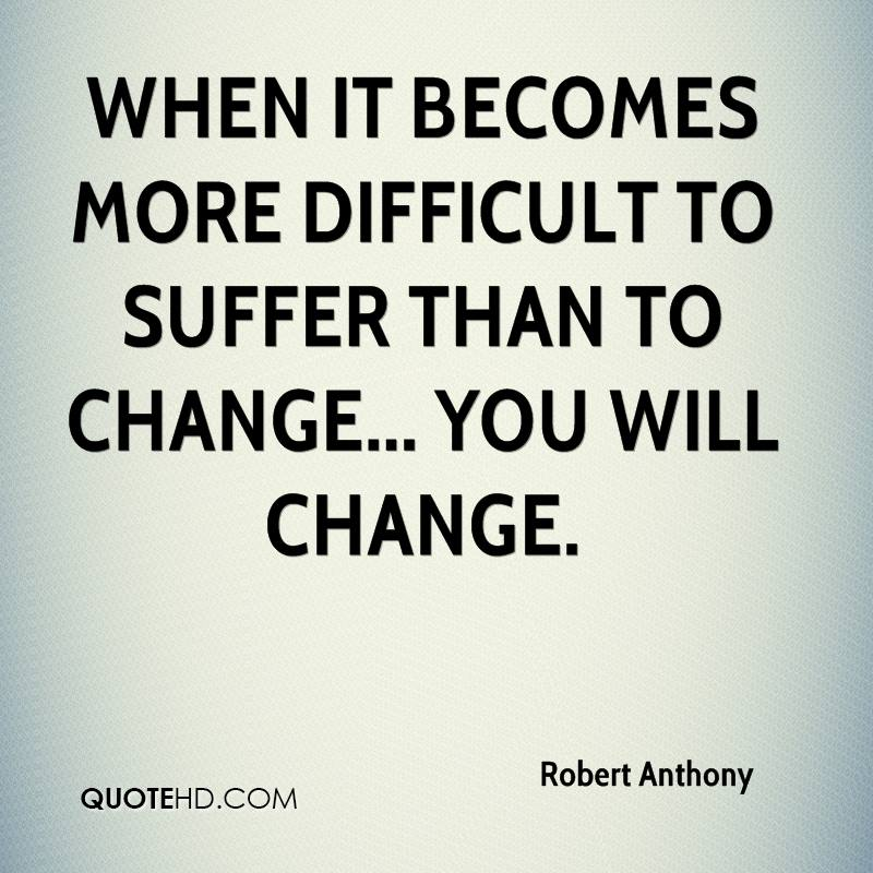 When it becomes more difficult to suffer than to change... you will change.