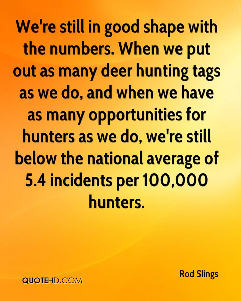 We're still in good shape with the numbers. When we put out as many deer hunting tags as we do, and when we have as many opportunities for hunters as we do, we're still below the national average of 5.4 incidents per 100,000 hunters.