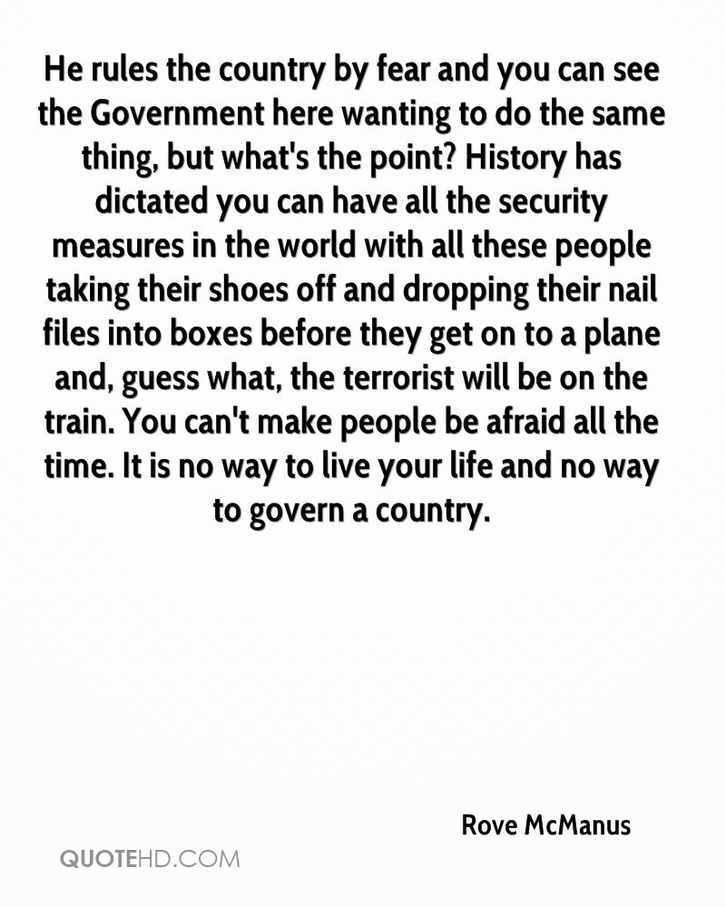 He rules the country by fear and you can see the Government here wanting to do the same thing, but what's the point? History has dictated you can have all the security measures in the world with all these people taking their shoes off and dropping their nail files into boxes before they get on to a plane and, guess what, the terrorist will be on the train. You can't make people be afraid all the time. It is no way to live your life and no way to govern a country.