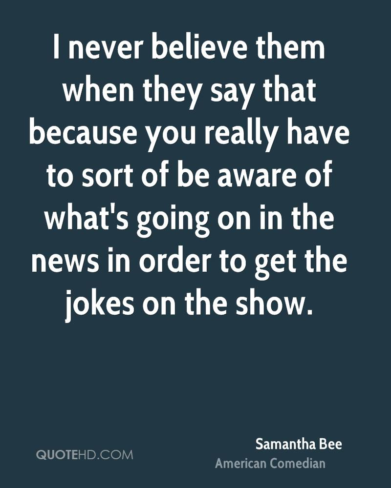 I never believe them when they say that because you really have to sort of be aware of what's going on in the news in order to get the jokes on the show.