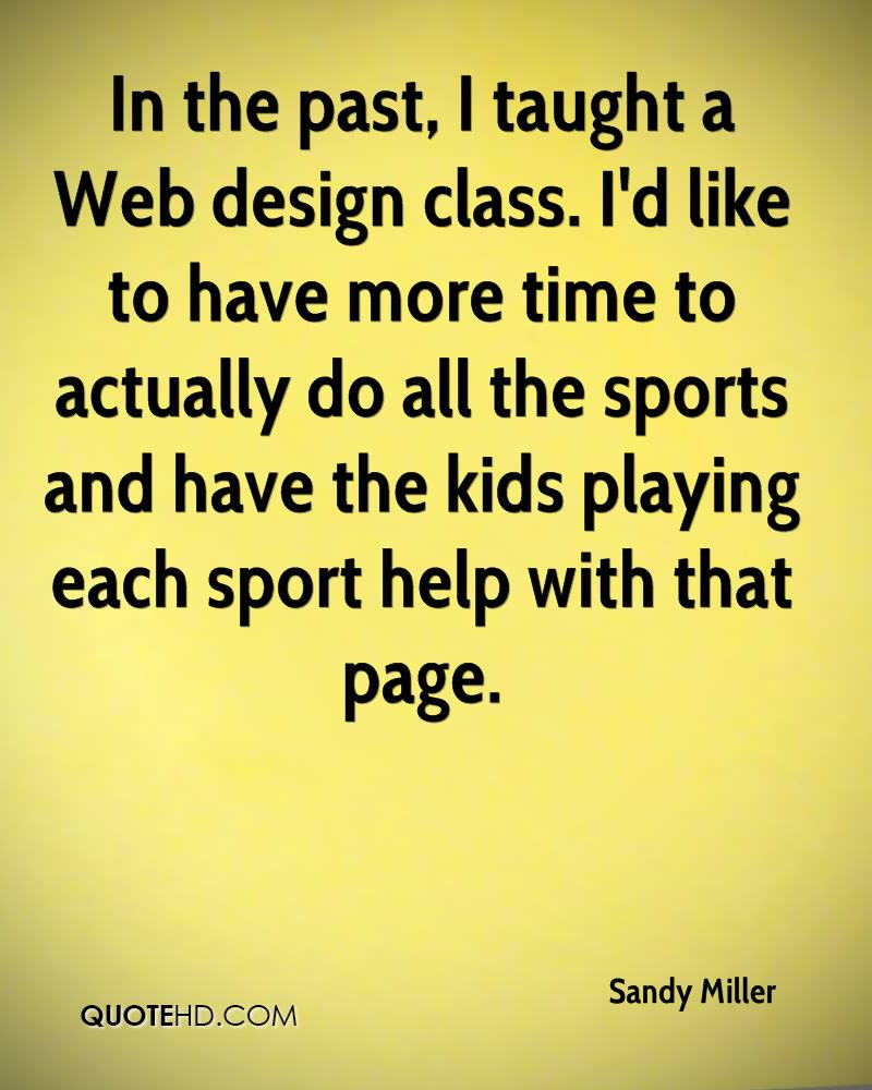 In the past, I taught a Web design class. I'd like to have more time to actually do all the sports and have the kids playing each sport help with that page.