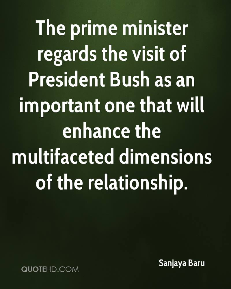 The prime minister regards the visit of President Bush as an important one that will enhance the multifaceted dimensions of the relationship.