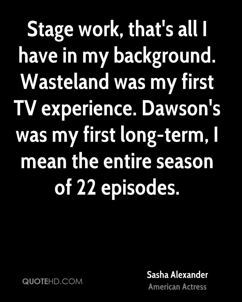 Stage work, that's all I have in my background. Wasteland was my first TV experience. Dawson's was my first long-term, I mean the entire season of 22 episodes.