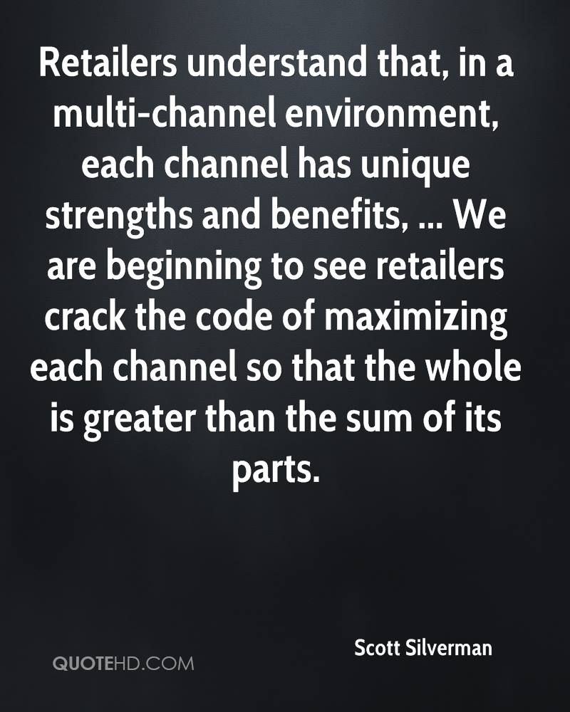 Retailers understand that, in a multi-channel environment, each channel has unique strengths and benefits, ... We are beginning to see retailers crack the code of maximizing each channel so that the whole is greater than the sum of its parts.
