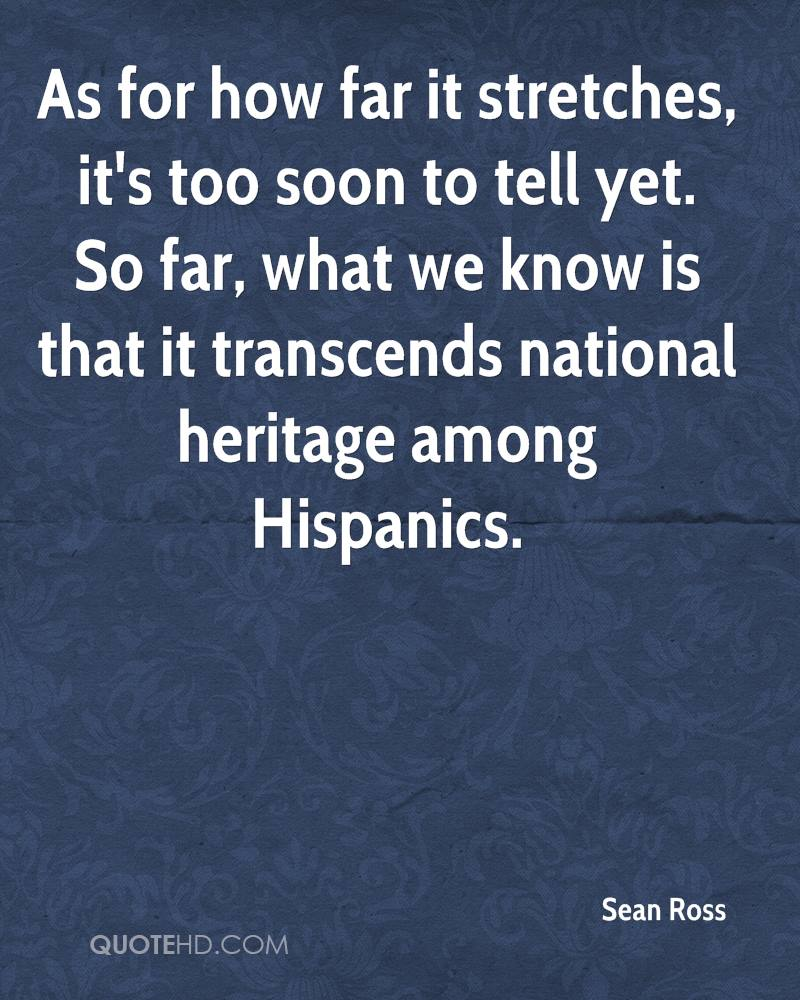 As for how far it stretches, it's too soon to tell yet. So far, what we know is that it transcends national heritage among Hispanics.