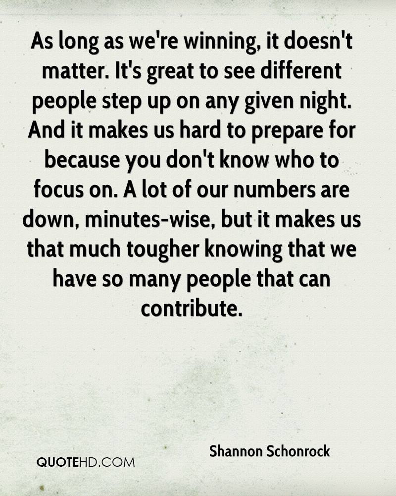 As long as we're winning, it doesn't matter. It's great to see different people step up on any given night. And it makes us hard to prepare for because you don't know who to focus on. A lot of our numbers are down, minutes-wise, but it makes us that much tougher knowing that we have so many people that can contribute.