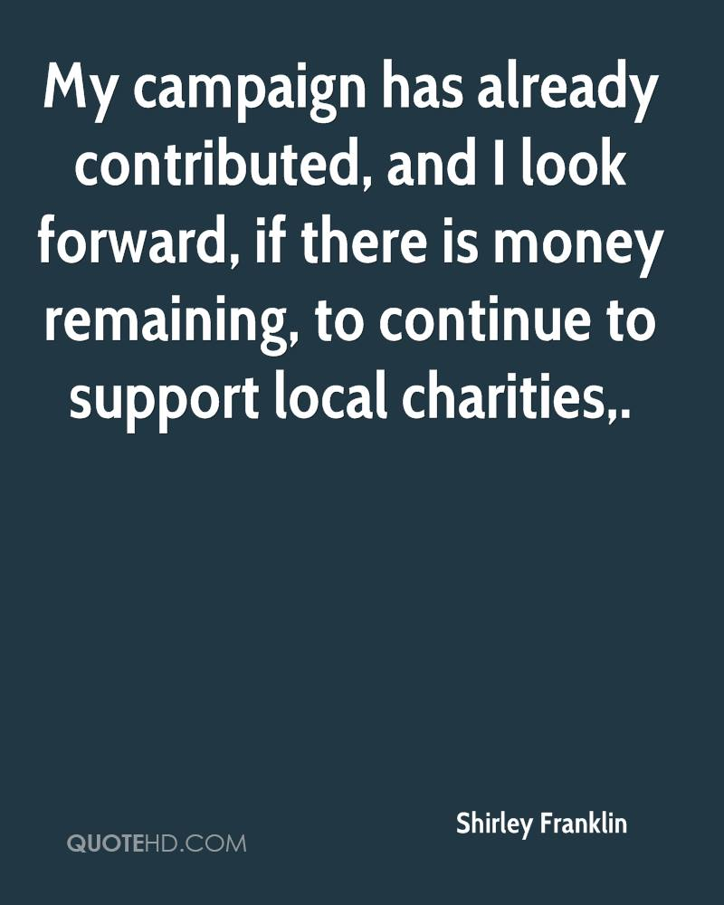 My campaign has already contributed, and I look forward, if there is money remaining, to continue to support local charities.