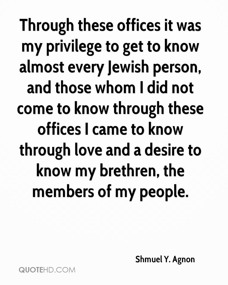 Through these offices it was my privilege to get to know almost every Jewish person, and those whom I did not come to know through these offices I came to know through love and a desire to know my brethren, the members of my people.