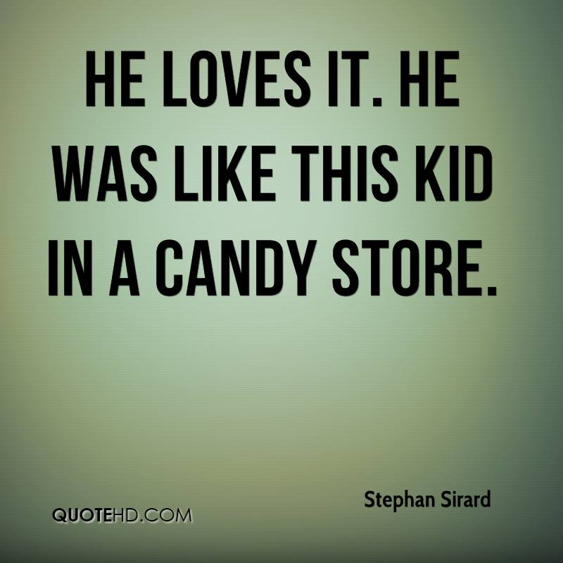He loves it. He was like this kid in a candy store.