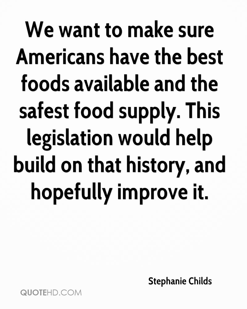We want to make sure Americans have the best foods available and the safest food supply. This legislation would help build on that history, and hopefully improve it.