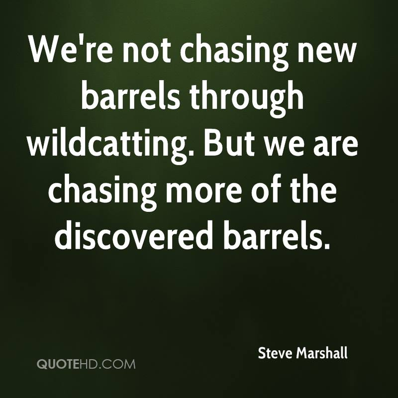 We're not chasing new barrels through wildcatting. But we are chasing more of the discovered barrels.