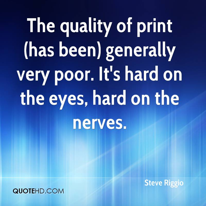 The quality of print (has been) generally very poor. It's hard on the eyes, hard on the nerves.