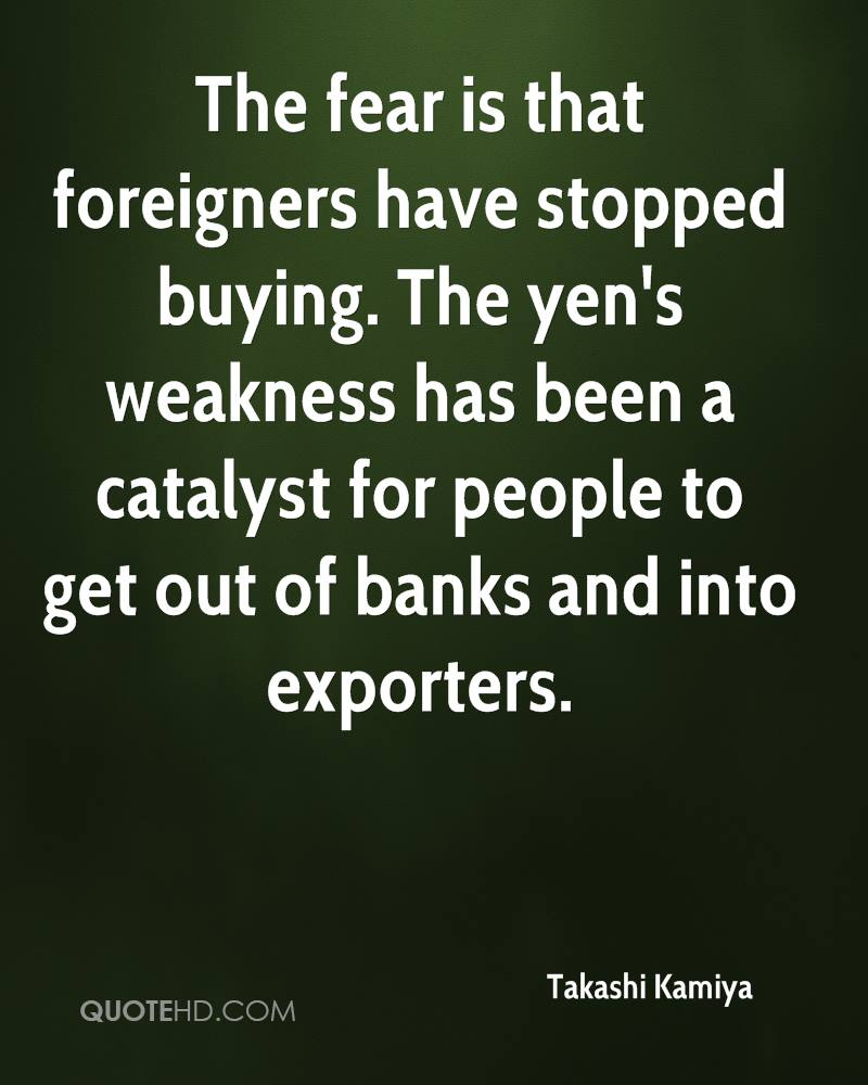 The fear is that foreigners have stopped buying. The yen's weakness has been a catalyst for people to get out of banks and into exporters.