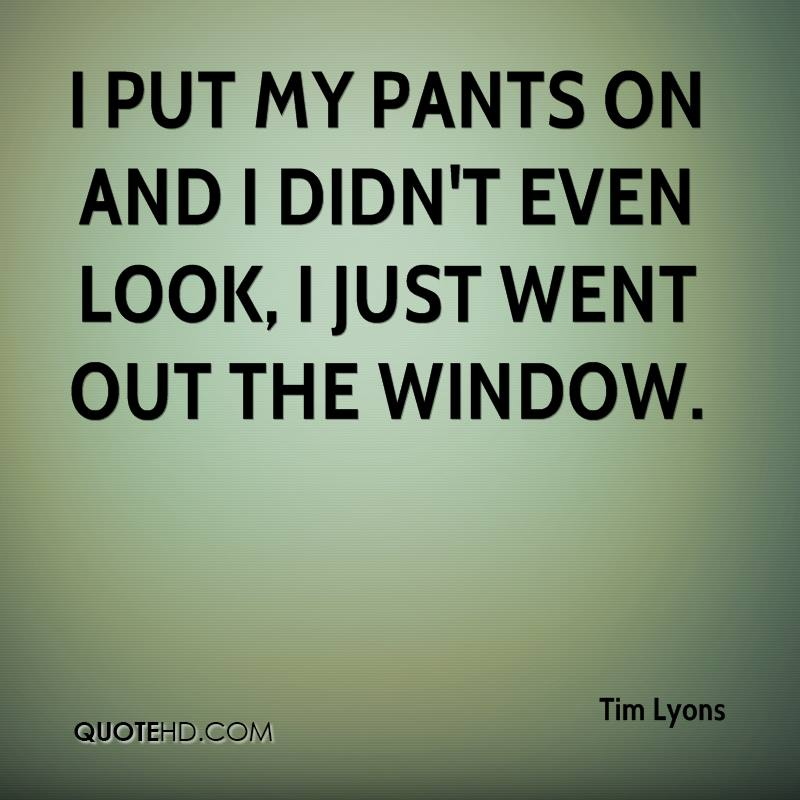 I put my pants on and I didn't even look, I just went out the window.