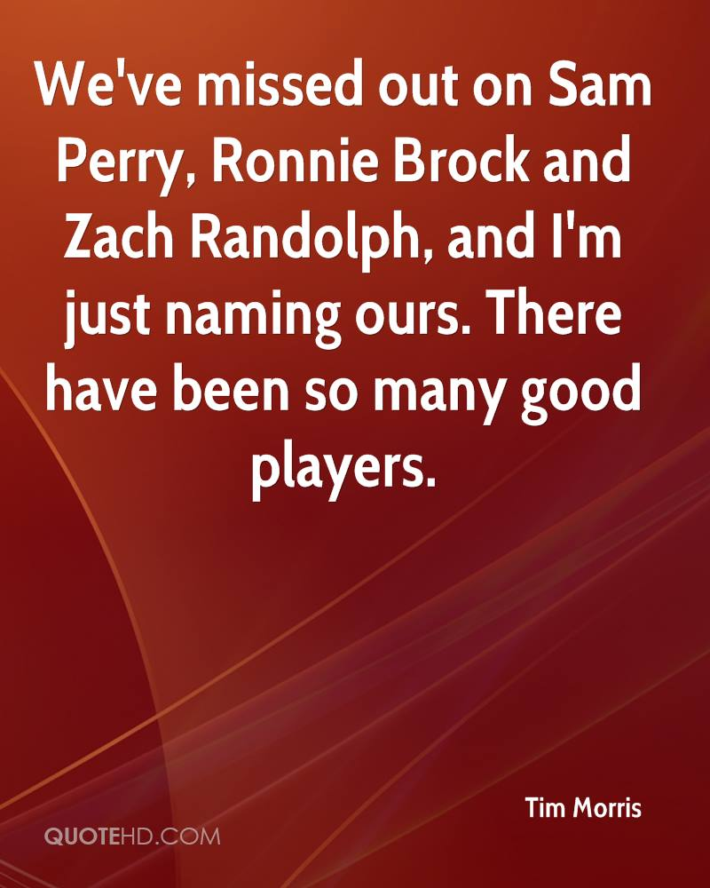 We've missed out on Sam Perry, Ronnie Brock and Zach Randolph, and I'm just naming ours. There have been so many good players.