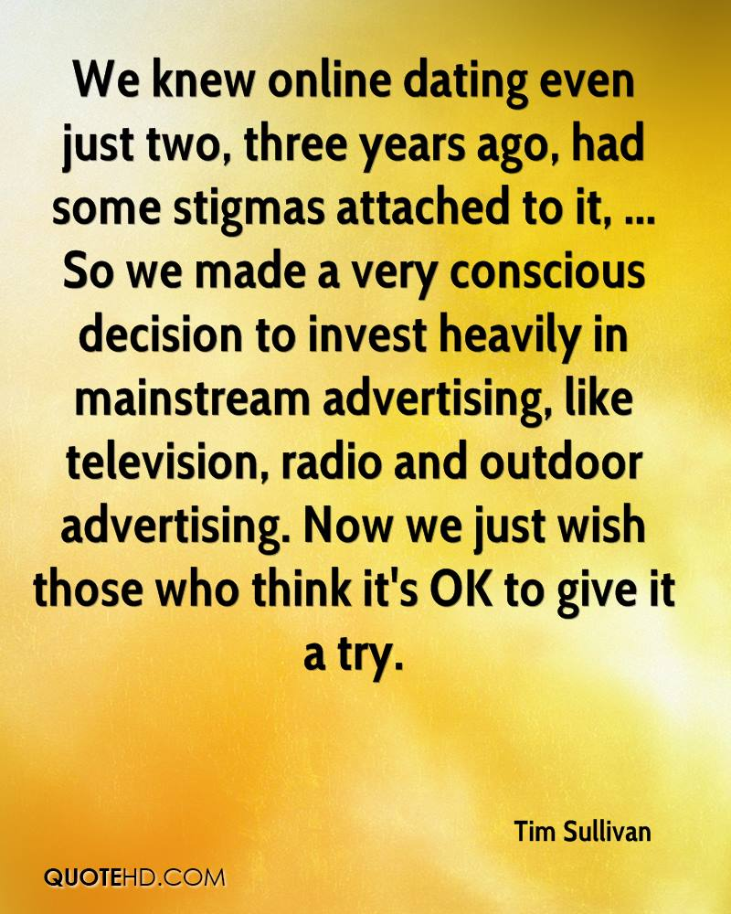 We knew online dating even just two, three years ago, had some stigmas attached to it, ... So we made a very conscious decision to invest heavily in mainstream advertising, like television, radio and outdoor advertising. Now we just wish those who think it's OK to give it a try.